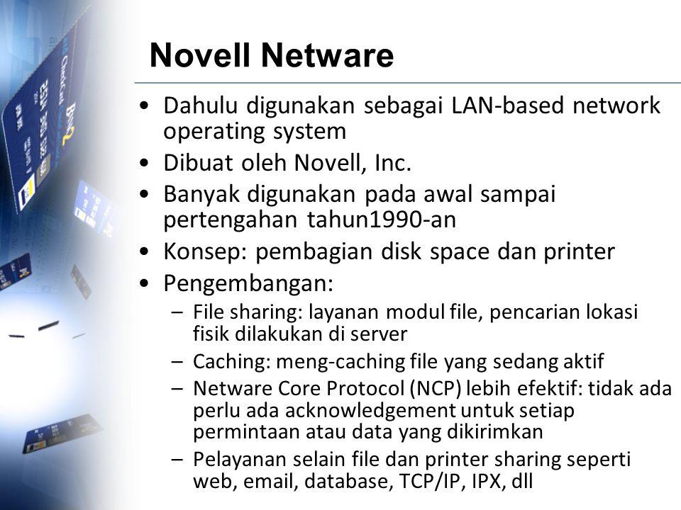 Novell Netware Dahulu digunakan sebagai LAN-based network operating system Dibuat oleh Novell, Inc. Banyak digunakan pada awal sampai pertengahan tahu