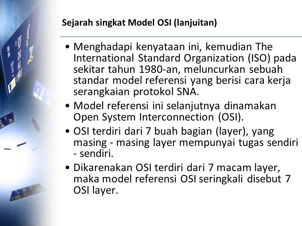 Sejarah singkat Model OSI (lanjuitan) Menghadapi kenyataan ini, kemudian The International Standard Organization (ISO) pada sekitar tahun 1980-an, mel