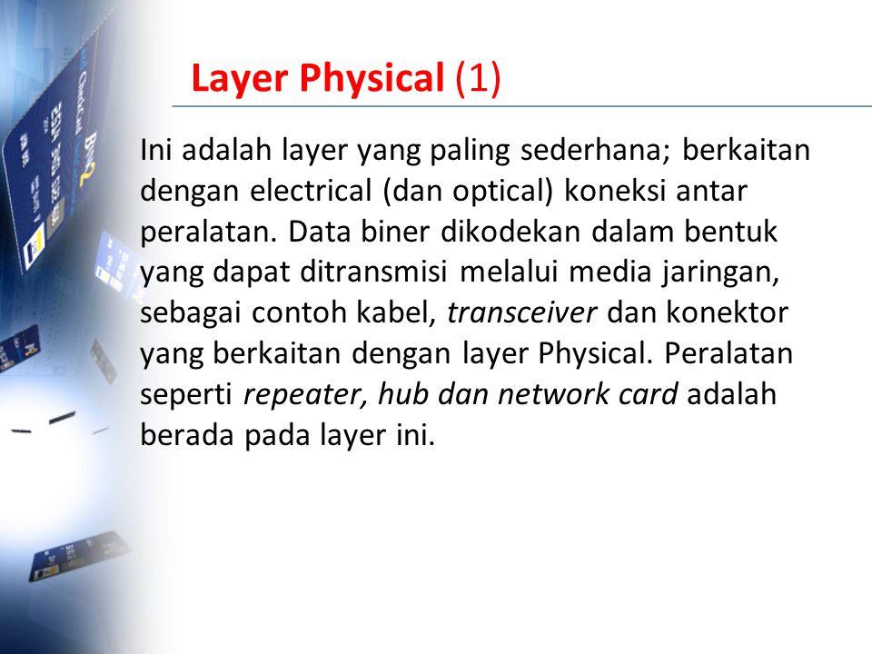Layer Physical (1) Ini adalah layer yang paling sederhana; berkaitan dengan electrical (dan optical) koneksi antar peralatan. Data biner dikodekan dal