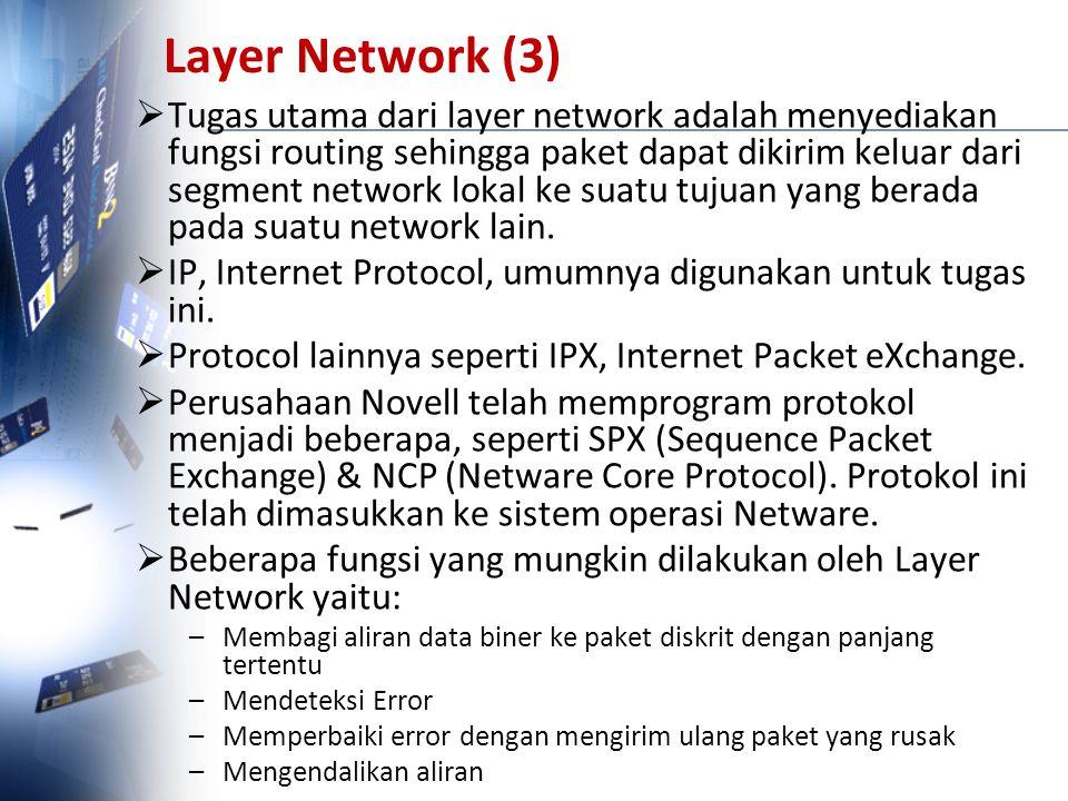 Layer Network (3)  Tugas utama dari layer network adalah menyediakan fungsi routing sehingga paket dapat dikirim keluar dari segment network lokal ke