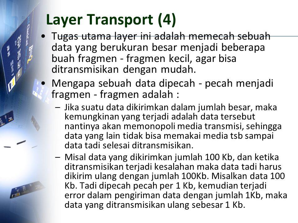 Layer Transport (4) Tugas utama layer ini adalah memecah sebuah data yang berukuran besar menjadi beberapa buah fragmen - fragmen kecil, agar bisa dit