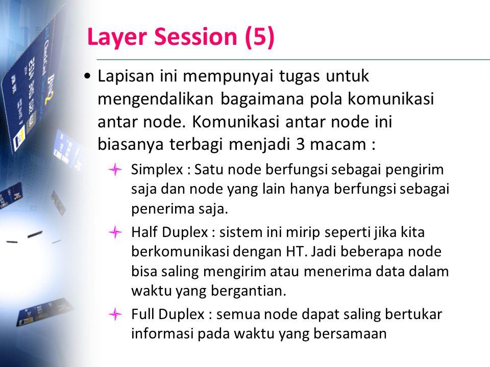 Layer Session (5) Lapisan ini mempunyai tugas untuk mengendalikan bagaimana pola komunikasi antar node. Komunikasi antar node ini biasanya terbagi men