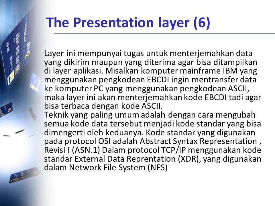 The Presentation layer (6) Layer ini mempunyai tugas untuk menterjemahkan data yang dikirim maupun yang diterima agar bisa ditampilkan di layer aplika