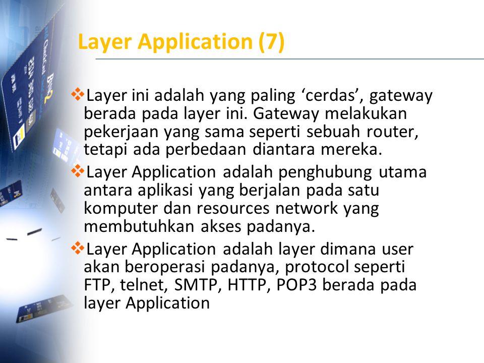 Layer Application (7)  Layer ini adalah yang paling 'cerdas', gateway berada pada layer ini. Gateway melakukan pekerjaan yang sama seperti sebuah rou
