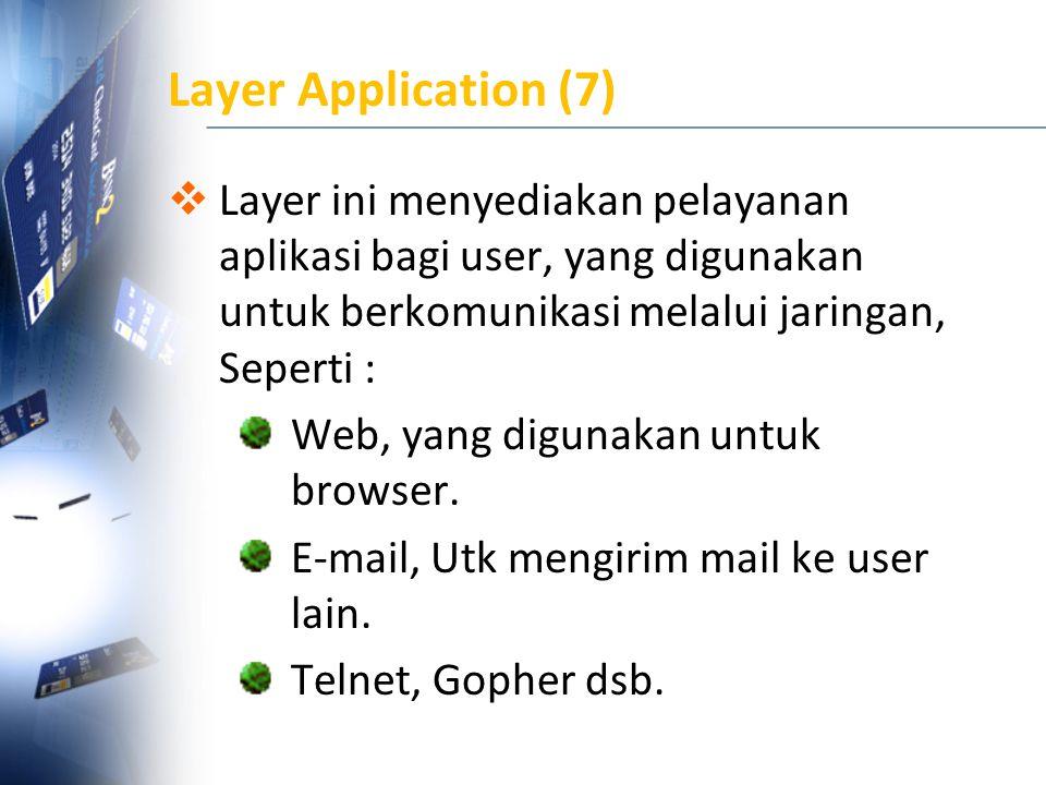 Layer Application (7)  Layer ini menyediakan pelayanan aplikasi bagi user, yang digunakan untuk berkomunikasi melalui jaringan, Seperti : Web, yang d