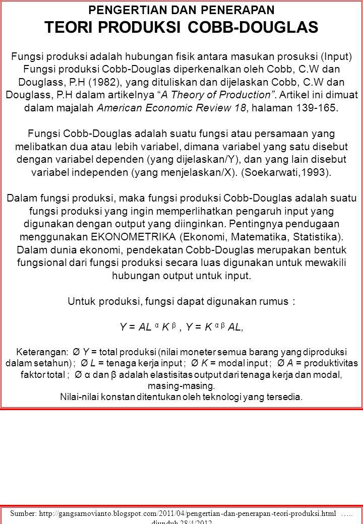 PENGERTIAN DAN PENERAPAN TEORI PRODUKSI COBB-DOUGLAS Fungsi produksi adalah hubungan fisik antara masukan prosuksi (Input) Fungsi produksi Cobb-Douglas diperkenalkan oleh Cobb, C.W dan Douglass, P.H (1982), yang dituliskan dan dijelaskan Cobb, C.W dan Douglass, P.H dalam artikelnya A Theory of Production .