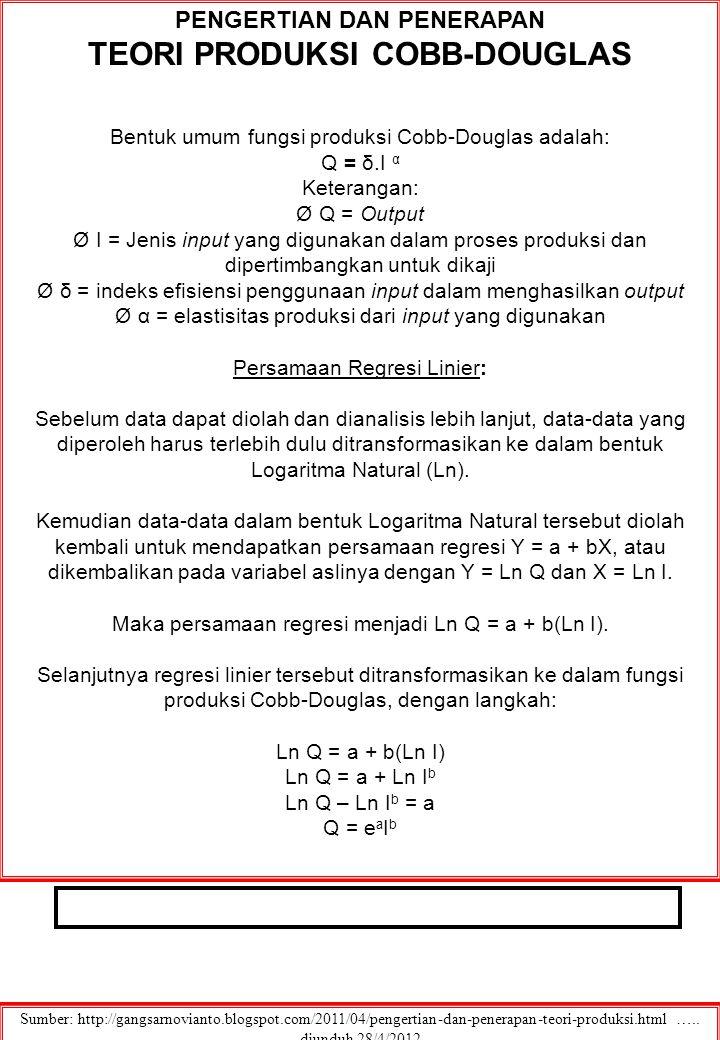 PENGERTIAN DAN PENERAPAN TEORI PRODUKSI COBB-DOUGLAS Bentuk umum fungsi produksi Cobb-Douglas adalah: Q = δ.I α Keterangan: Ø Q = Output Ø I = Jenis input yang digunakan dalam proses produksi dan dipertimbangkan untuk dikaji Ø δ = indeks efisiensi penggunaan input dalam menghasilkan output Ø α = elastisitas produksi dari input yang digunakan Persamaan Regresi Linier: Sebelum data dapat diolah dan dianalisis lebih lanjut, data-data yang diperoleh harus terlebih dulu ditransformasikan ke dalam bentuk Logaritma Natural (Ln).