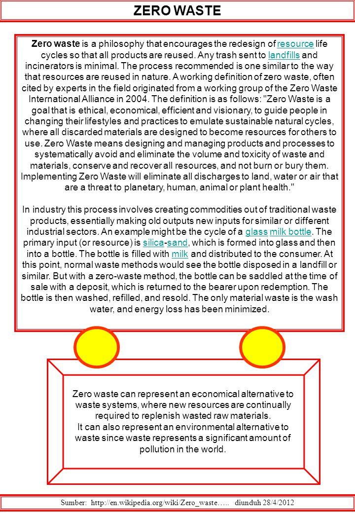 ZERO WASTE Sumber: http://en.wikipedia.org/wiki/Zero_waste….. diunduh 28/4/2012 Zero waste is a philosophy that encourages the redesign of resource li