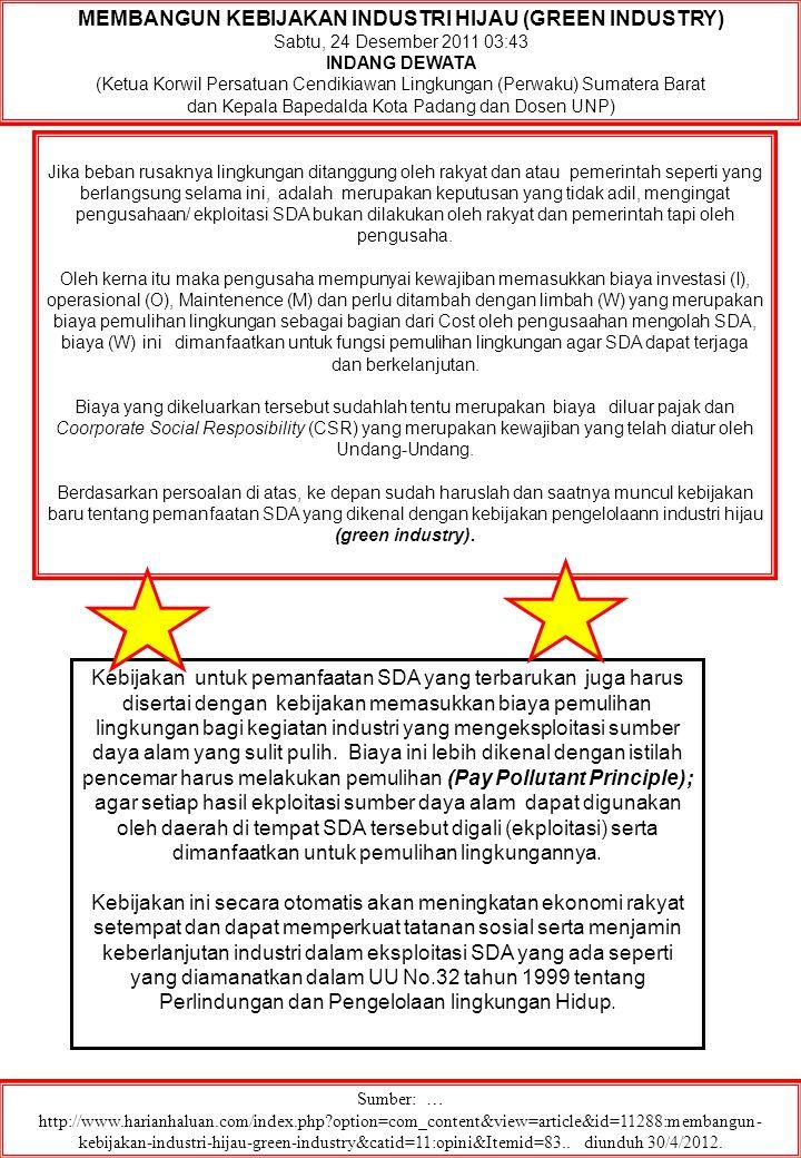 MEMBANGUN KEBIJAKAN INDUSTRI HIJAU (GREEN INDUSTRY) Sabtu, 24 Desember 2011 03:43 INDANG DEWATA (Ketua Korwil Persatuan Cendikiawan Lingkungan (Perwaku) Sumatera Barat dan Kepala Bapedalda Kota Padang dan Dosen UNP) Sumber: … http://www.harianhaluan.com/index.php?option=com_content&view=article&id=11288:membangun- kebijakan-industri-hijau-green-industry&catid=11:opini&Itemid=83..