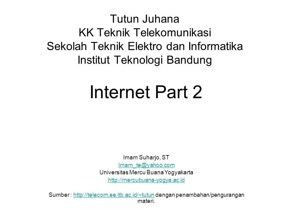 Internet Part 2 Tutun Juhana KK Teknik Telekomunikasi Sekolah Teknik Elektro dan Informatika Institut Teknologi Bandung Imam Suharjo, ST Imam_te@yahoo.com Universitas Mercu Buana Yogyakarta http://mercubuana-yogya.ac.id Sumber : http://telecom.ee.itb.ac.id/~tutun dengan penambahan/pengurangan materi.http://telecom.ee.itb.ac.id/~tutun