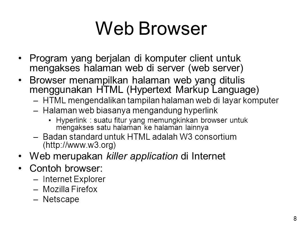 8 Web Browser Program yang berjalan di komputer client untuk mengakses halaman web di server (web server) Browser menampilkan halaman web yang ditulis menggunakan HTML (Hypertext Markup Language) –HTML mengendalikan tampilan halaman web di layar komputer –Halaman web biasanya mengandung hyperlink Hyperlink : suatu fitur yang memungkinkan browser untuk mengakses satu halaman ke halaman lainnya –Badan standard untuk HTML adalah W3 consortium (http://www.w3.org) Web merupakan killer application di Internet Contoh browser: –Internet Explorer –Mozilla Firefox –Netscape