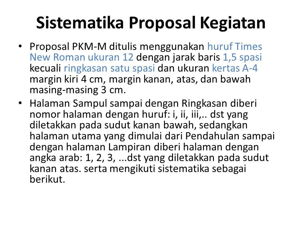 Sistematika Proposal Kegiatan Proposal PKM-M ditulis menggunakan huruf Times New Roman ukuran 12 dengan jarak baris 1,5 spasi kecuali ringkasan satu spasi dan ukuran kertas A-4 margin kiri 4 cm, margin kanan, atas, dan bawah masing-masing 3 cm.