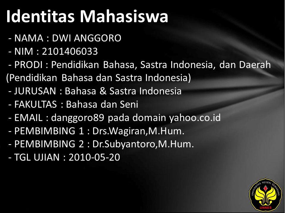 Identitas Mahasiswa - NAMA : DWI ANGGORO - NIM : 2101406033 - PRODI : Pendidikan Bahasa, Sastra Indonesia, dan Daerah (Pendidikan Bahasa dan Sastra Indonesia) - JURUSAN : Bahasa & Sastra Indonesia - FAKULTAS : Bahasa dan Seni - EMAIL : danggoro89 pada domain yahoo.co.id - PEMBIMBING 1 : Drs.Wagiran,M.Hum.