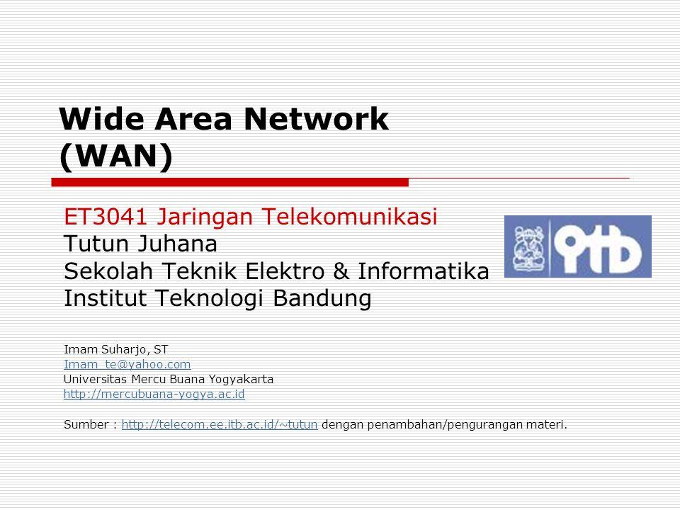 Wide Area Network (WAN) ET3041 Jaringan Telekomunikasi Tutun Juhana Sekolah Teknik Elektro & Informatika Institut Teknologi Bandung Imam Suharjo, ST I