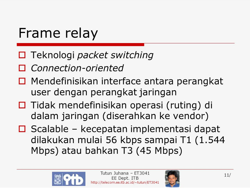 Tutun Juhana – ET3041 EE Dept. ITB http://telecom.ee.itb.ac.id/~tutun/ET3041 11/ Frame relay  Teknologi packet switching  Connection-oriented  Mend