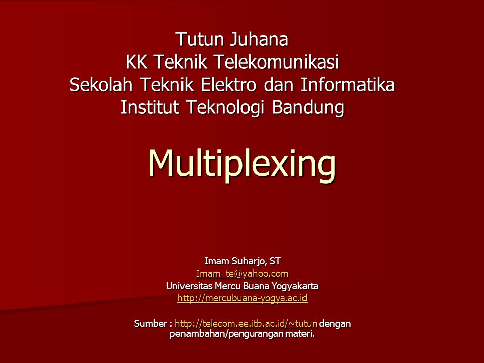 Multiplexing Tutun Juhana KK Teknik Telekomunikasi Sekolah Teknik Elektro dan Informatika Institut Teknologi Bandung Imam Suharjo, ST Imam_te@yahoo.co