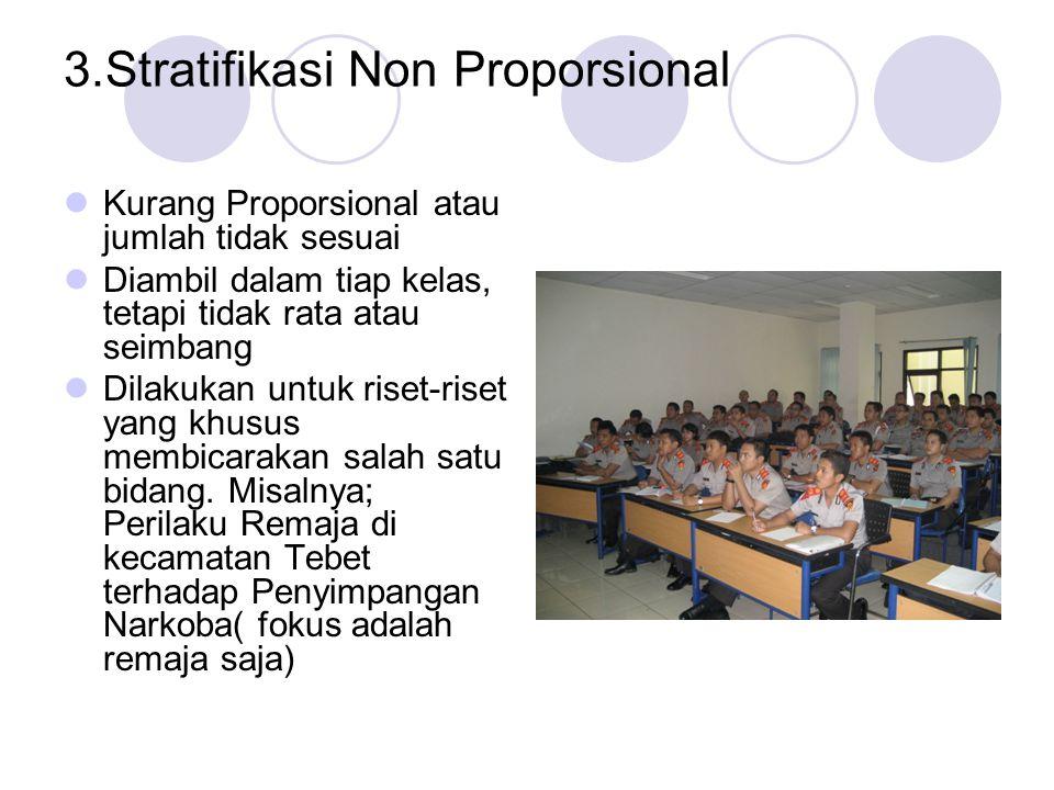 3.Stratifikasi Non Proporsional Kurang Proporsional atau jumlah tidak sesuai Diambil dalam tiap kelas, tetapi tidak rata atau seimbang Dilakukan untuk riset-riset yang khusus membicarakan salah satu bidang.