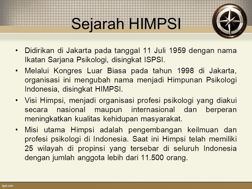 Sejarah HIMPSI Didirikan di Jakarta pada tanggal 11 Juli 1959 dengan nama Ikatan Sarjana Psikologi, disingkat ISPSI. Melalui Kongres Luar Biasa pada t