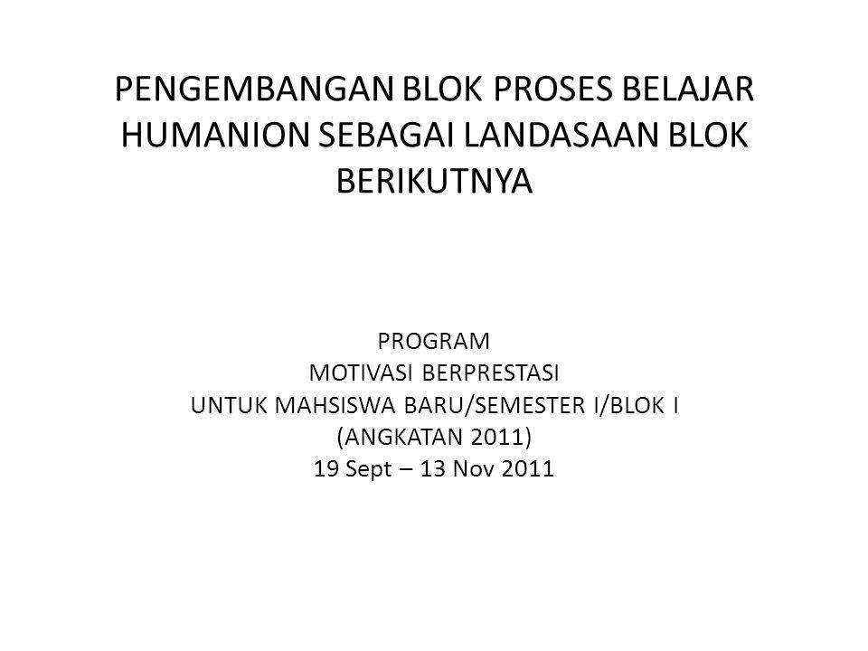 PENGEMBANGAN BLOK PROSES BELAJAR HUMANION SEBAGAI LANDASAAN BLOK BERIKUTNYA PROGRAM MOTIVASI BERPRESTASI UNTUK MAHSISWA BARU/SEMESTER I/BLOK I (ANGKATAN 2011) 19 Sept – 13 Nov 2011