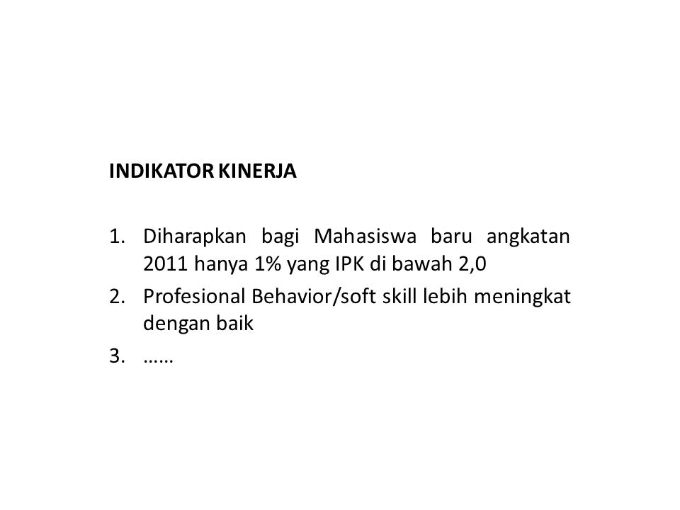 INDIKATOR KINERJA 1.Diharapkan bagi Mahasiswa baru angkatan 2011 hanya 1% yang IPK di bawah 2,0 2.Profesional Behavior/soft skill lebih meningkat dengan baik 3.……