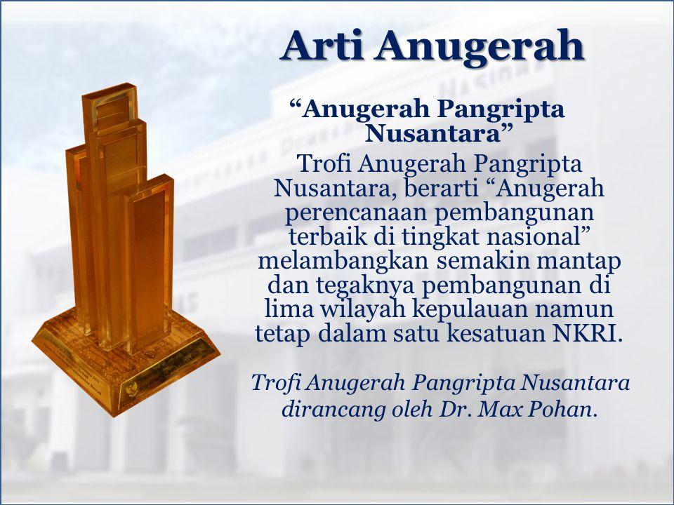 Arti Anugerah Anugerah Pangripta Nusantara Trofi Anugerah Pangripta Nusantara, berarti Anugerah perencanaan pembangunan terbaik di tingkat nasional melambangkan semakin mantap dan tegaknya pembangunan di lima wilayah kepulauan namun tetap dalam satu kesatuan NKRI.