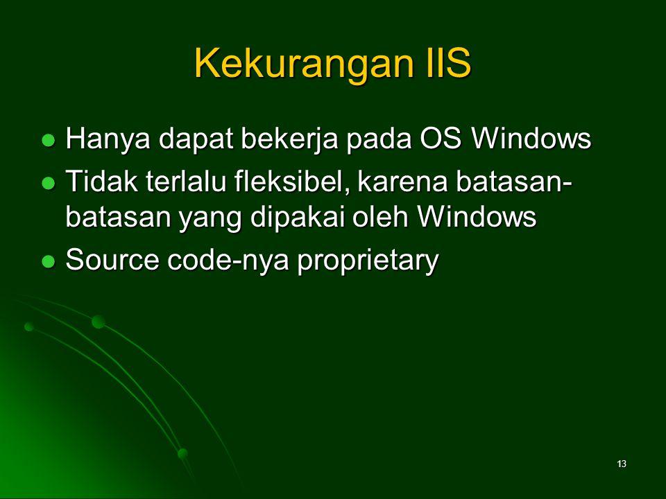 Kekurangan IIS Hanya dapat bekerja pada OS Windows Hanya dapat bekerja pada OS Windows Tidak terlalu fleksibel, karena batasan- batasan yang dipakai oleh Windows Tidak terlalu fleksibel, karena batasan- batasan yang dipakai oleh Windows Source code-nya proprietary Source code-nya proprietary 13
