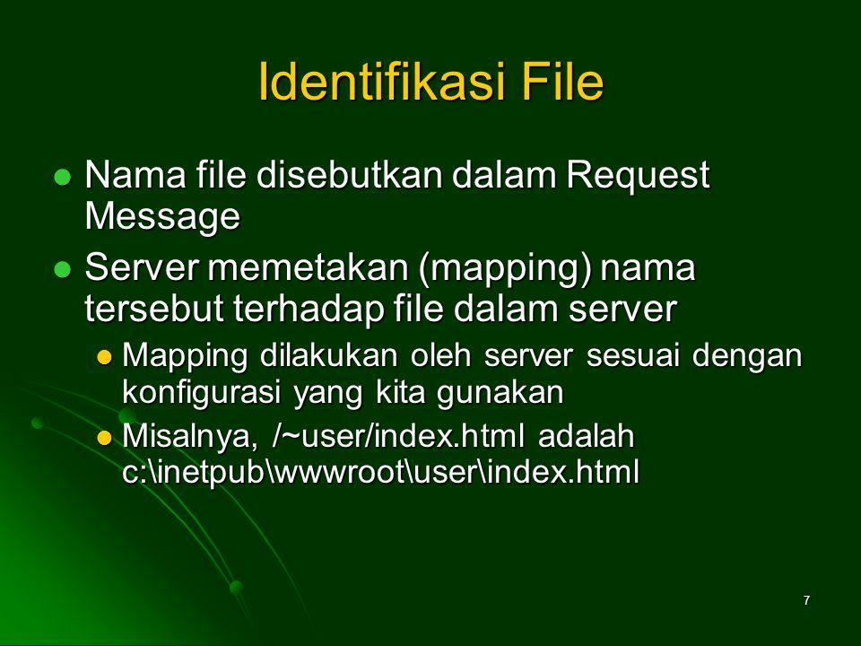 7 Identifikasi File Nama file disebutkan dalam Request Message Nama file disebutkan dalam Request Message Server memetakan (mapping) nama tersebut terhadap file dalam server Server memetakan (mapping) nama tersebut terhadap file dalam server Mapping dilakukan oleh server sesuai dengan konfigurasi yang kita gunakan Mapping dilakukan oleh server sesuai dengan konfigurasi yang kita gunakan Misalnya, /~user/index.html adalah c:\inetpub\wwwroot\user\index.html Misalnya, /~user/index.html adalah c:\inetpub\wwwroot\user\index.html