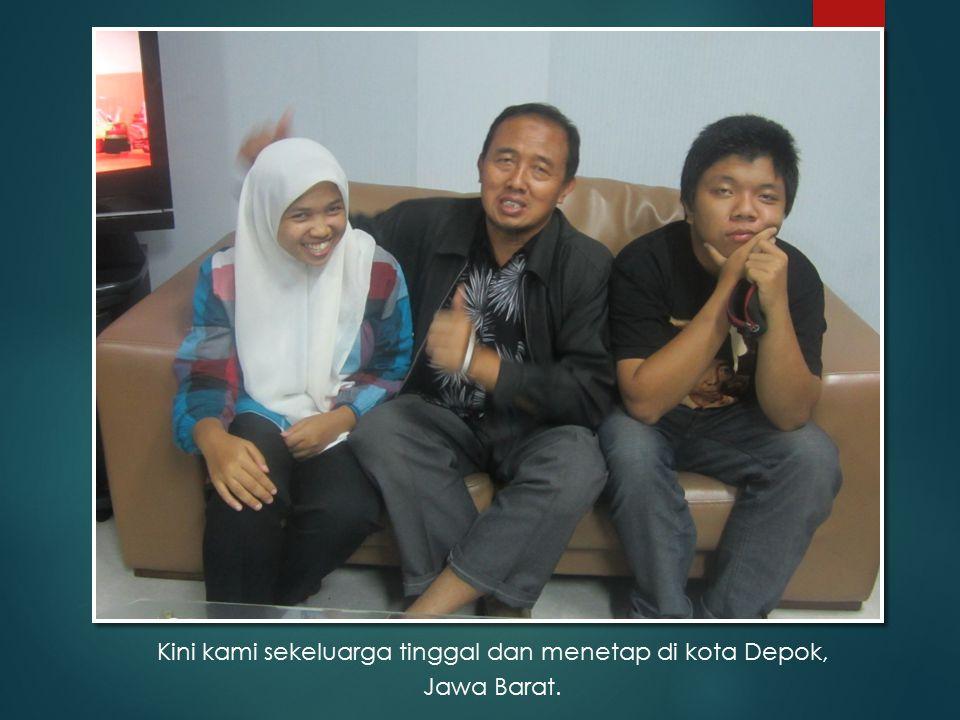 Kini kami sekeluarga tinggal dan menetap di kota Depok, Jawa Barat.