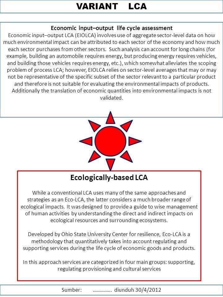 VARIANT LCA Sumber: ………….. diunduh 30/4/2012 Economic input–output life cycle assessment Economic input–output LCA (EIOLCA) involves use of aggregate