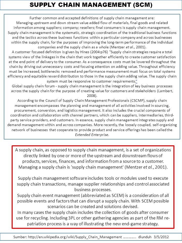 SUPPLY CHAIN MANAGEMENT (SCM) Sumber: http://en.wikipedia.org/wiki/Supply_Chain_Management ………….. diunduh 3/5/2012 Further common and accepted definit