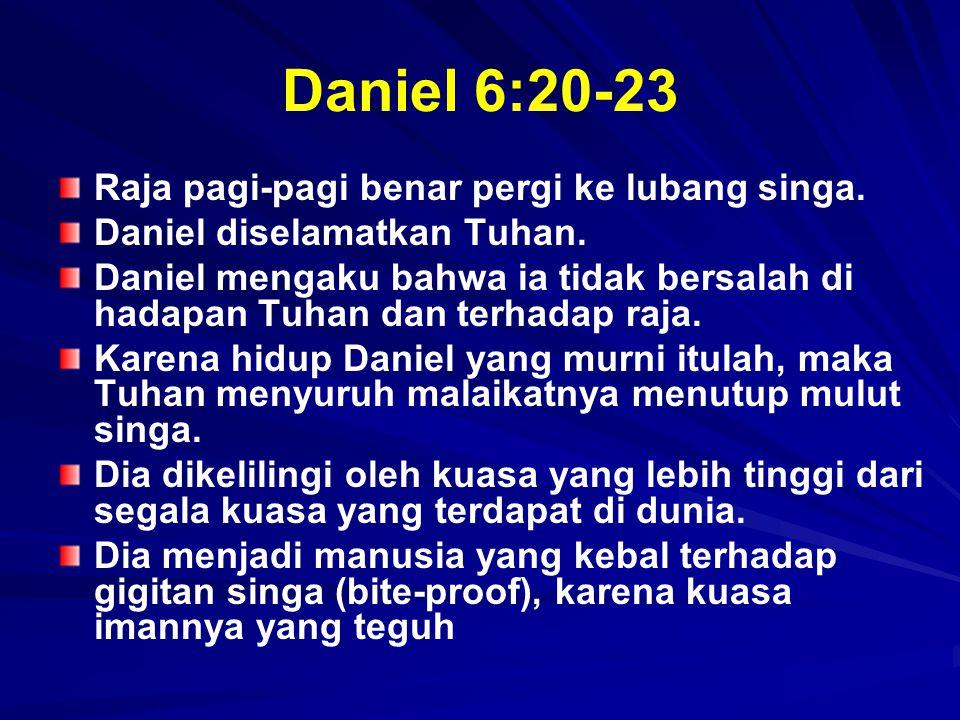 Daniel 6:20-23 Raja pagi-pagi benar pergi ke lubang singa. Daniel diselamatkan Tuhan. Daniel mengaku bahwa ia tidak bersalah di hadapan Tuhan dan terh