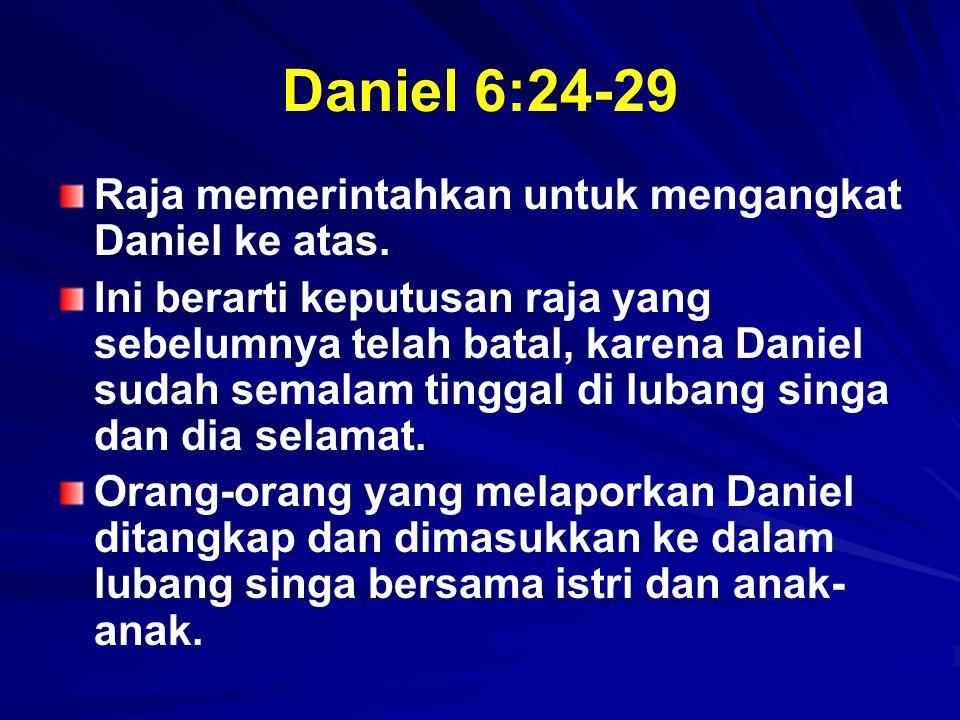 Daniel 6:24-29 Raja memerintahkan untuk mengangkat Daniel ke atas. Ini berarti keputusan raja yang sebelumnya telah batal, karena Daniel sudah semalam