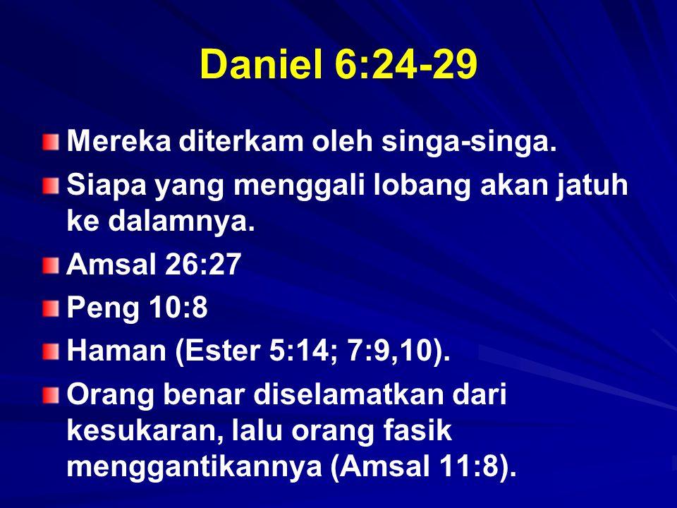 Daniel 6:24-29 Mereka diterkam oleh singa-singa. Siapa yang menggali lobang akan jatuh ke dalamnya. Amsal 26:27 Peng 10:8 Haman (Ester 5:14; 7:9,10).