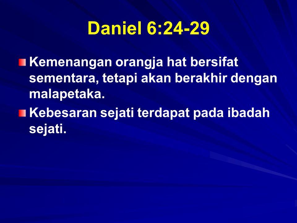 Daniel 6:24-29 Kemenangan orangja hat bersifat sementara, tetapi akan berakhir dengan malapetaka. Kebesaran sejati terdapat pada ibadah sejati.