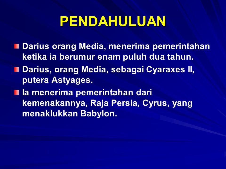 PENDAHULUAN Darius orang Media, menerima pemerintahan ketika ia berumur enam puluh dua tahun. Darius, orang Media, sebagai Cyaraxes II, putera Astyage