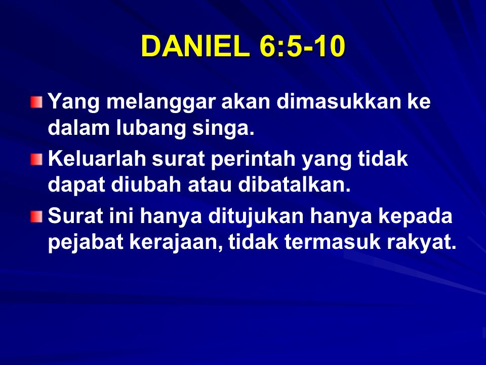 DANIEL 6:5-10 Yang melanggar akan dimasukkan ke dalam lubang singa. Keluarlah surat perintah yang tidak dapat diubah atau dibatalkan. Surat ini hanya