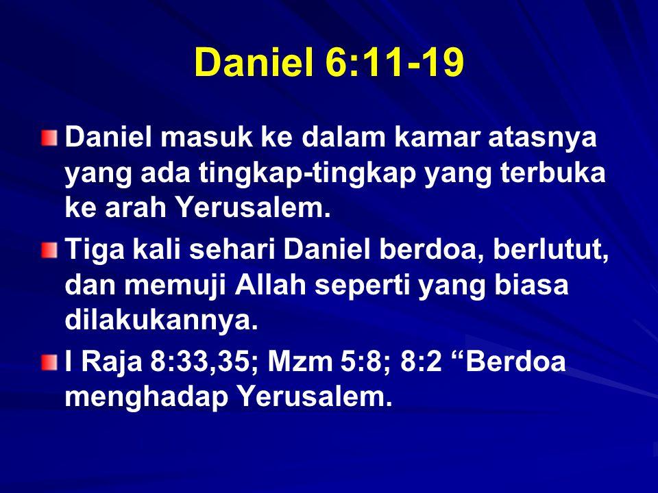 Daniel 6:11-19 Daniel masuk ke dalam kamar atasnya yang ada tingkap-tingkap yang terbuka ke arah Yerusalem. Tiga kali sehari Daniel berdoa, berlutut,