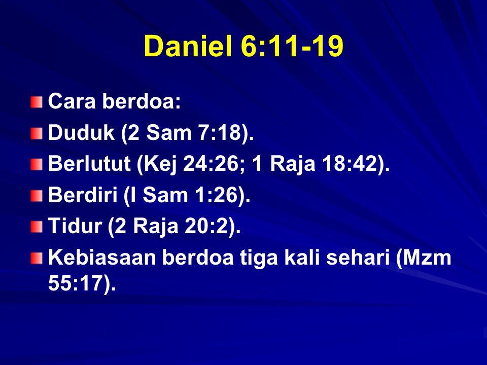 Daniel 6:11-19 Cara berdoa: Duduk (2 Sam 7:18). Berlutut (Kej 24:26; 1 Raja 18:42). Berdiri (I Sam 1:26). Tidur (2 Raja 20:2). Kebiasaan berdoa tiga k