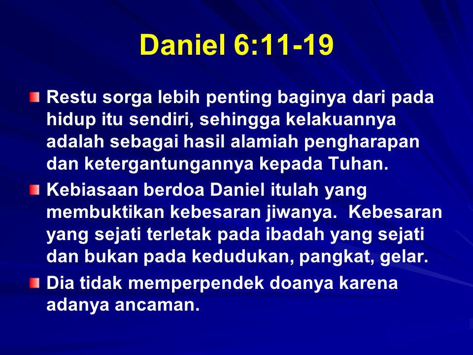 Daniel 6:11-19 Restu sorga lebih penting baginya dari pada hidup itu sendiri, sehingga kelakuannya adalah sebagai hasil alamiah pengharapan dan keterg