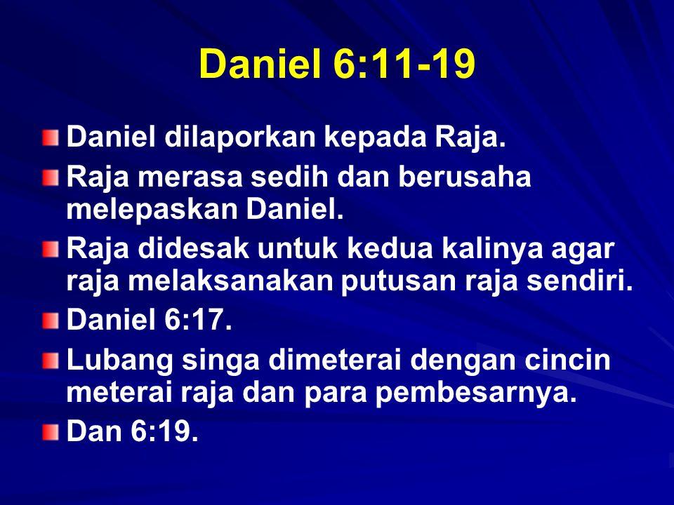 Daniel 6:11-19 Daniel dilaporkan kepada Raja. Raja merasa sedih dan berusaha melepaskan Daniel. Raja didesak untuk kedua kalinya agar raja melaksanaka