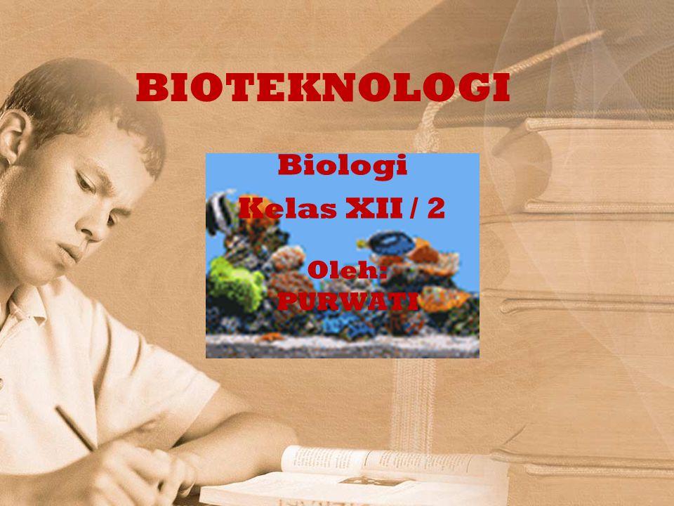 BIOTEKNOLOGI Biologi Kelas XII / 2 Oleh: PURWATI