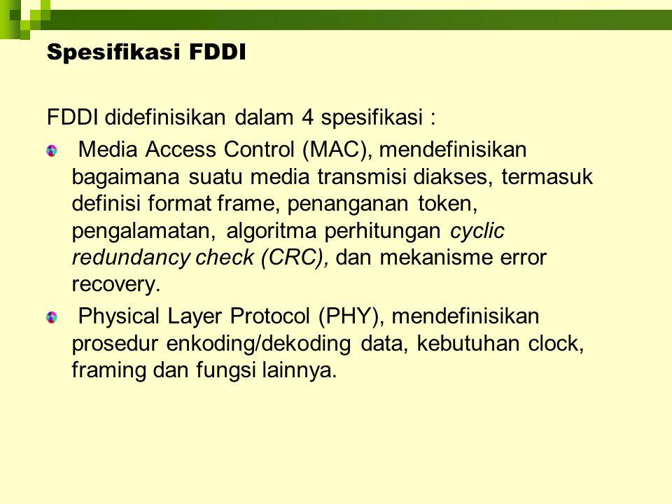 Spesifikasi FDDI FDDI didefinisikan dalam 4 spesifikasi : Media Access Control (MAC), mendefinisikan bagaimana suatu media transmisi diakses, termasuk