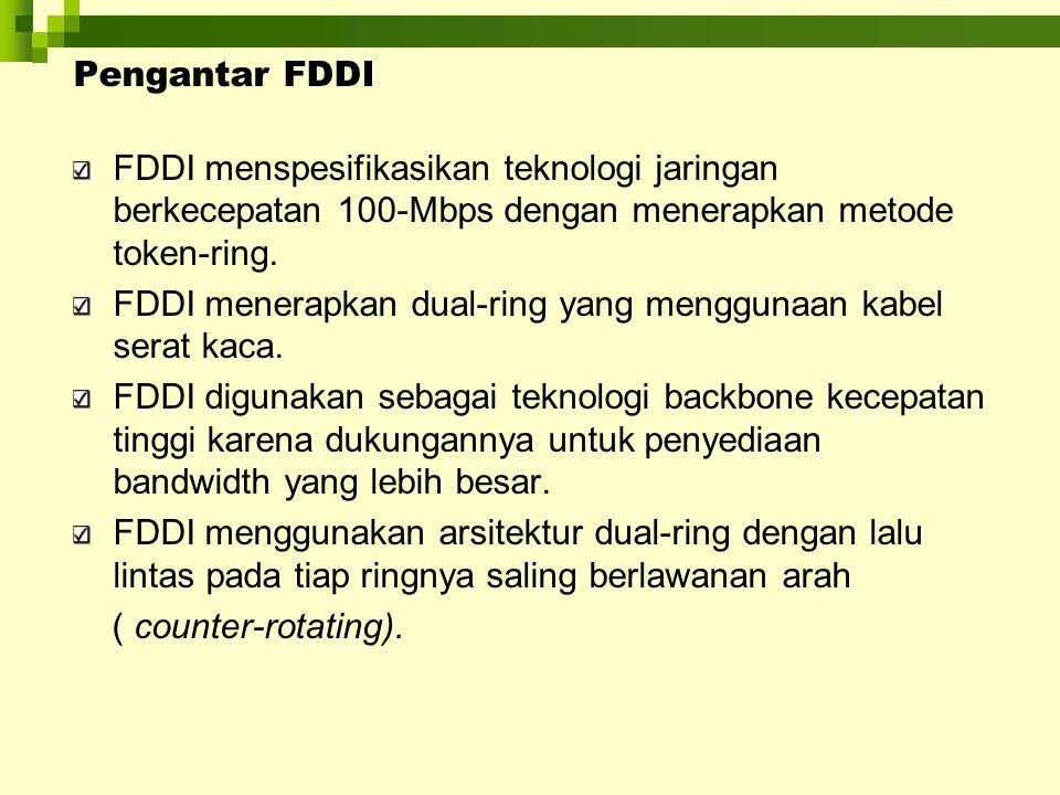 Pengantar FDDI FDDI menspesifikasikan teknologi jaringan berkecepatan 100-Mbps dengan menerapkan metode token-ring. FDDI menerapkan dual-ring yang men