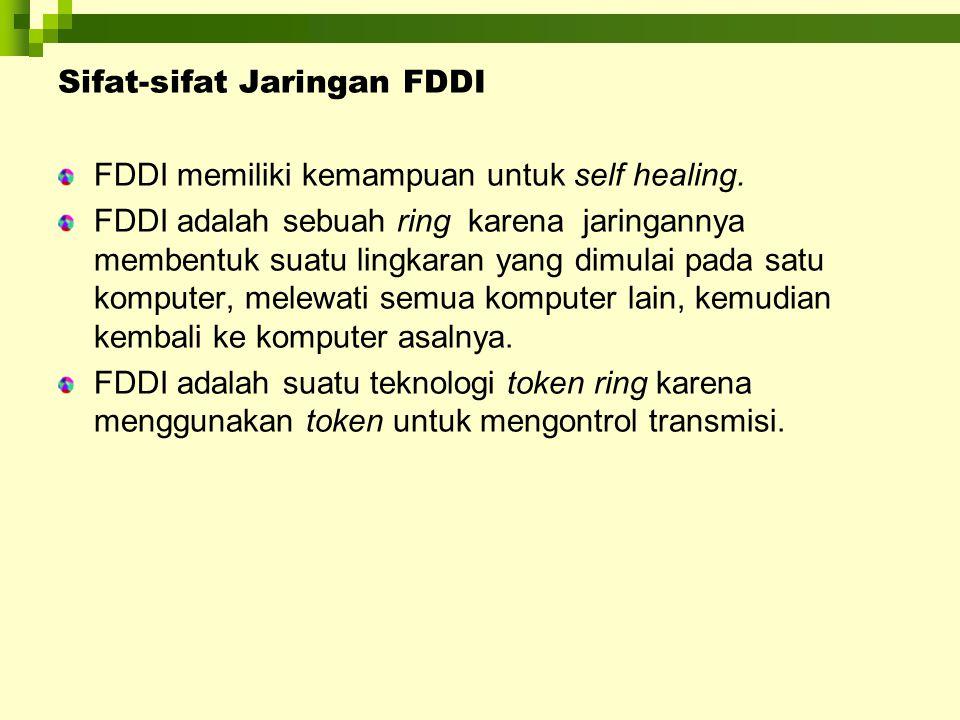Sifat-sifat Jaringan FDDI FDDI memiliki kemampuan untuk self healing. FDDI adalah sebuah ring karena jaringannya membentuk suatu lingkaran yang dimula