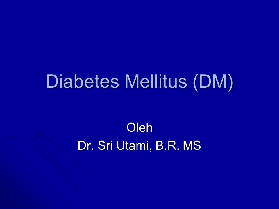 Diabetes Mellitus (DM) Oleh Dr. Sri Utami, B.R. MS