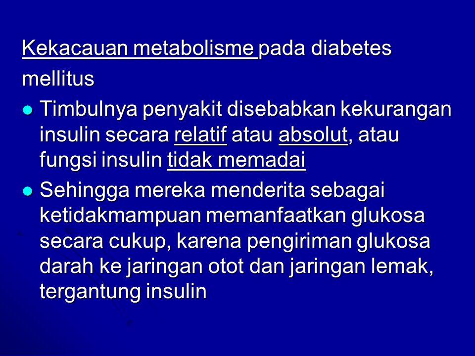 Kekacauan metabolisme pada diabetes mellitus Timbulnya penyakit disebabkan kekurangan insulin secara relatif atau absolut, atau fungsi insulin tidak m