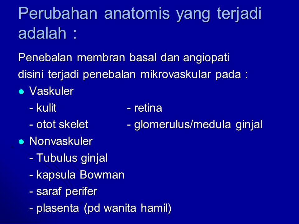 Perubahan anatomis yang terjadi adalah : Penebalan membran basal dan angiopati disini terjadi penebalan mikrovaskular pada : Vaskuler Vaskuler - kulit