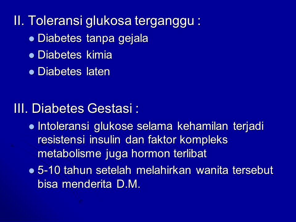 Diabetes tidak bergantung insulin (Tipe II) Sekresi insulin lambat Sekresi insulin lambat Jaringan primer perifer tidak mampu memberi respon terhadap insulin (resisten terhadap insulin) Jaringan primer perifer tidak mampu memberi respon terhadap insulin (resisten terhadap insulin) Kekurangan insulin tidak parah Kekurangan insulin tidak parah Sering terjadi pada obesitas, dimana terdapat defisiensi insulin relatif  80% Sering terjadi pada obesitas, dimana terdapat defisiensi insulin relatif  80% Akibat resistensi terhadap insulin, sel beta pankreas berkurang melepas insulin Akibat resistensi terhadap insulin, sel beta pankreas berkurang melepas insulin