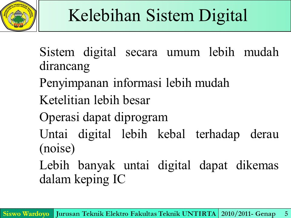Siswo WardoyoJurusan Teknik Elektro Fakultas Teknik UNTIRTA2010/2011- Genap 5 Kelebihan Sistem Digital Sistem digital secara umum lebih mudah dirancan