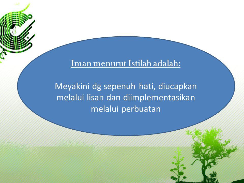 Iman menurut Istilah adalah: Meyakini dg sepenuh hati, diucapkan melalui lisan dan diimplementasikan melalui perbuatan